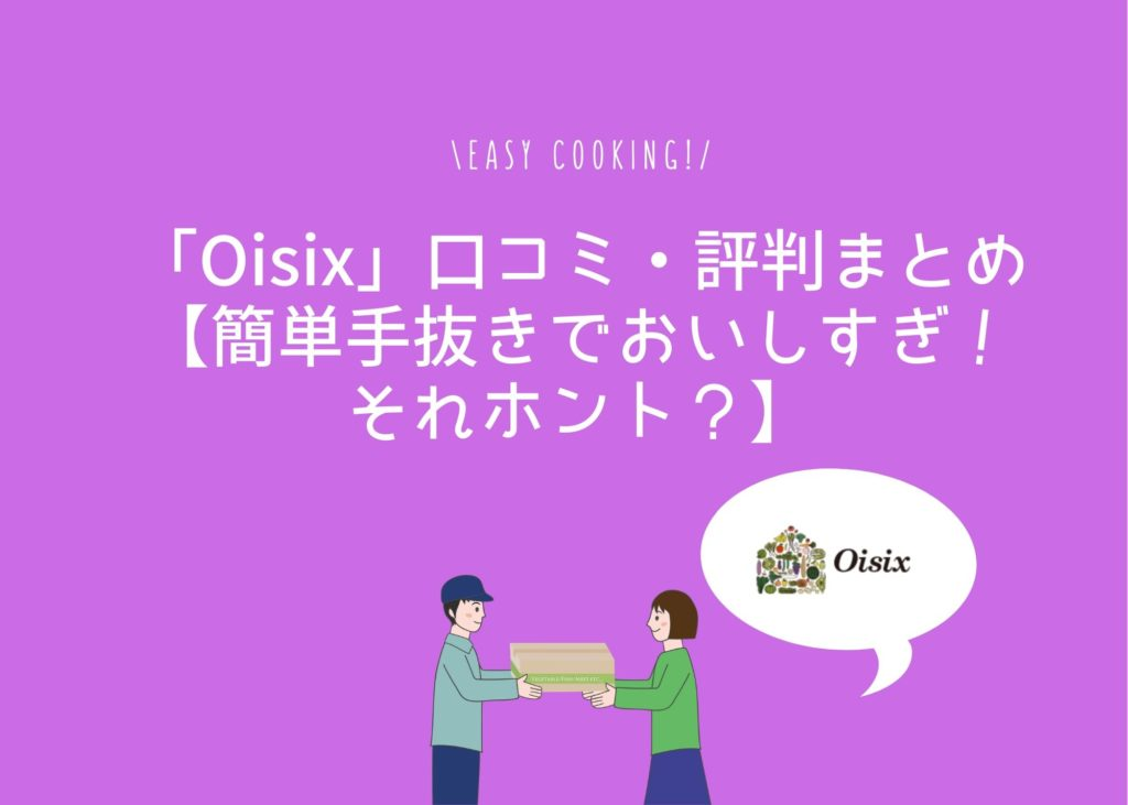 「Oisix」口コミ・評判まとめ【簡単手抜きでおいしすぎ!それホント?】