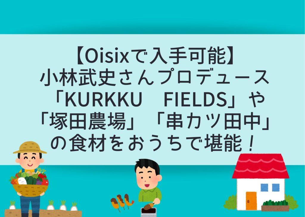 【Oisixで入手可能】小林武史さんプロデュース「KURKKU FIELDS」や「塚田農場」「串カツ田中」の食材をおうちで堪能