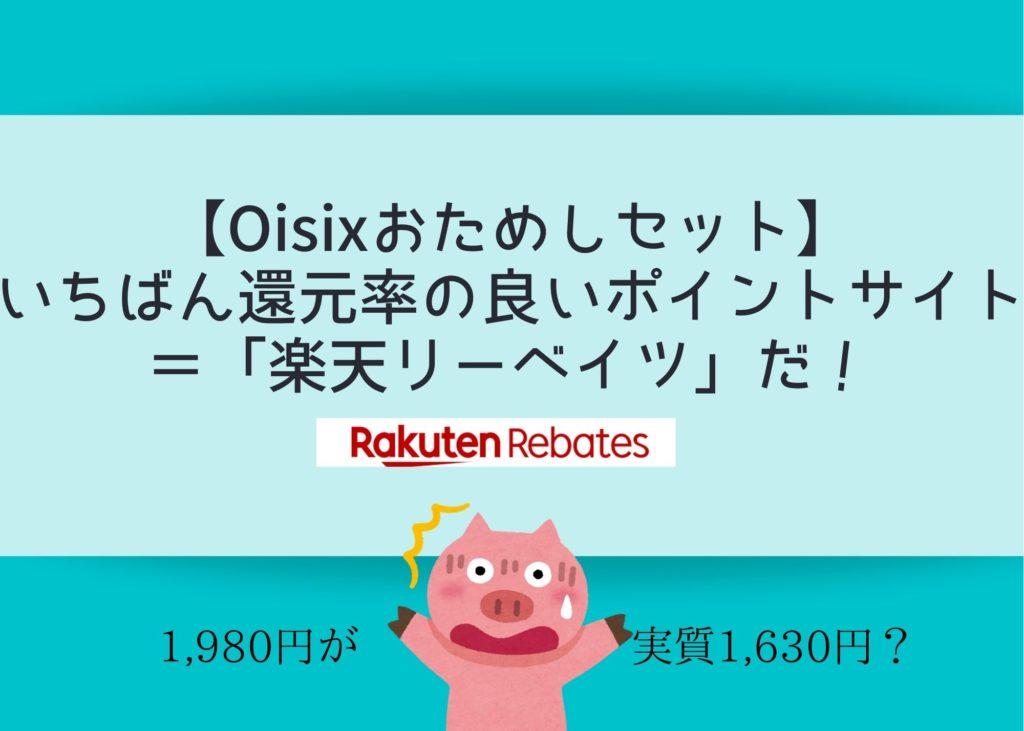 Oisixおためしセットの還元率の良いポイントサイト=「楽天リーベイツ」